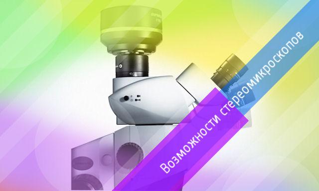 Возможности и особенности стереомикроскопов